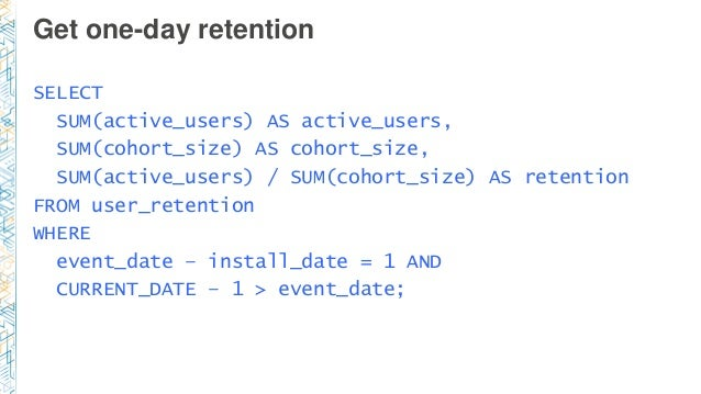 Get one-day retention SELECT SUM(active_users) AS active_users, SUM(cohort_size) AS cohort_size, SUM(active_users) / SUM(c...