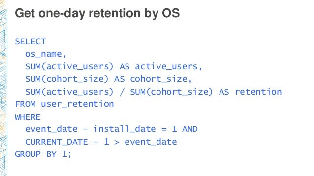 Get one-day retention by OS SELECT os_name, SUM(active_users) AS active_users, SUM(cohort_size) AS cohort_size, SUM(active...