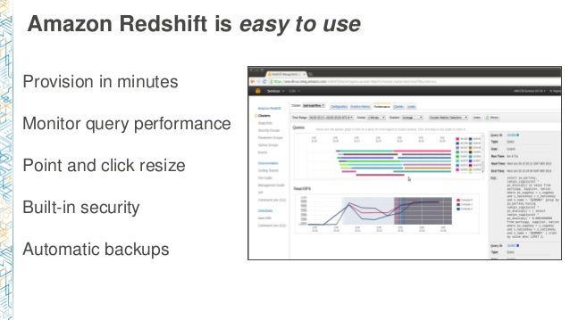 Amazon Redshift is easy to use Provision in minutes Monitor query performance Point and click resize Built-in security Aut...