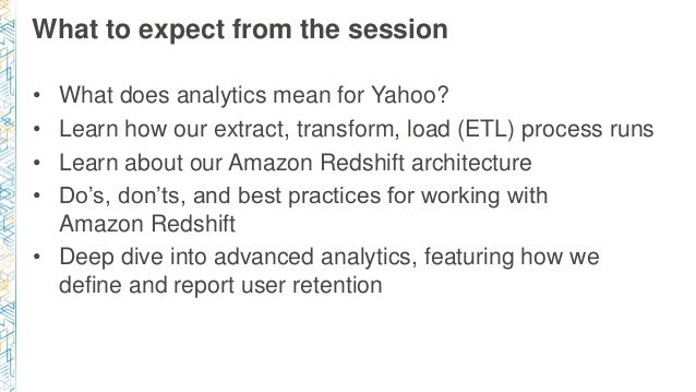 What to expect from the session • What does analytics mean for Yahoo? • Learn how our extract, transform, load (ETL) proce...