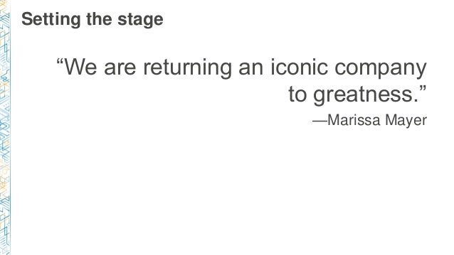 """Setting the stage """"We are returning an iconic company to greatness."""" —Marissa Mayer"""