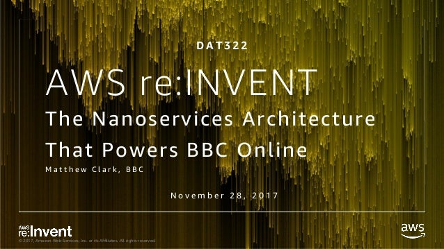© 2017, Amazon Web Services, Inc. or its Affiliates. All rights reserved. The Nanoservices Architecture That Powers BBC On...