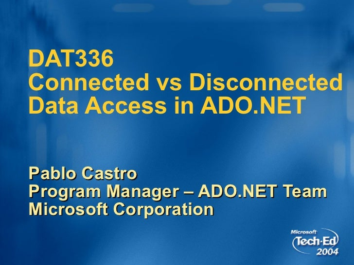 DAT336  Connected vs Disconnected Data Access in ADO.NET Pablo Castro Program Manager – ADO.NET Team Microsoft Corporation