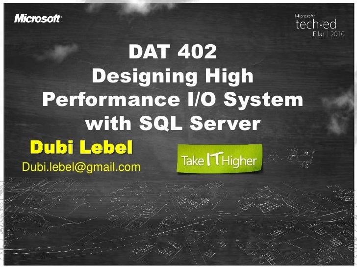 DAT 402 Designing High Performance I/O System with SQL Server Dubi Lebel Dubi.lebel@gmail.com