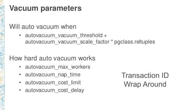 Vacuum parameters Will auto vacuum when • autovacuum_vacuum_threshold + autovacuum_vacuum_scale_factor * pgclass.reltuples...