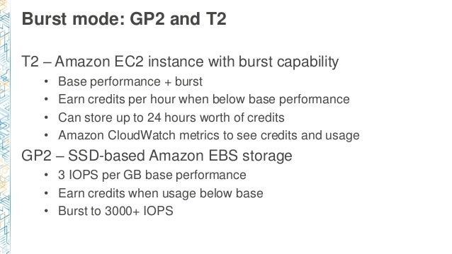Burst mode: GP2 and T2 T2 – Amazon EC2 instance with burst capability • Base performance + burst • Earn credits per hour w...