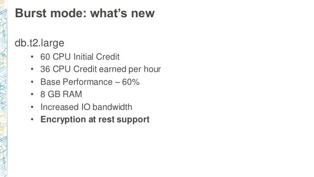 Burst mode: what's new db.t2.large • 60 CPU Initial Credit • 36 CPU Credit earned per hour • Base Performance – 60% • 8 GB...