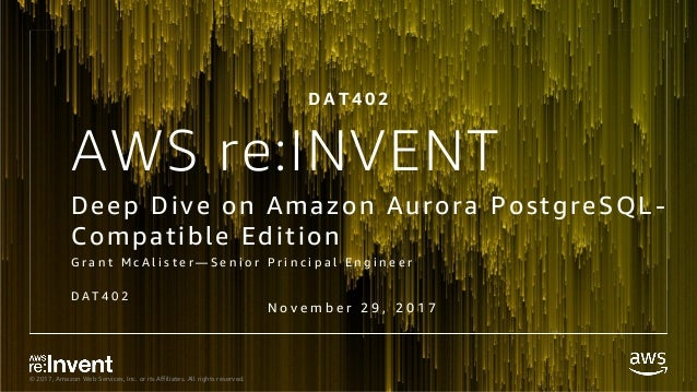 © 2017, Amazon Web Services, Inc. or its Affiliates. All rights reserved. AWS re:INVENT Deep Dive on Amazon Aurora Postgre...