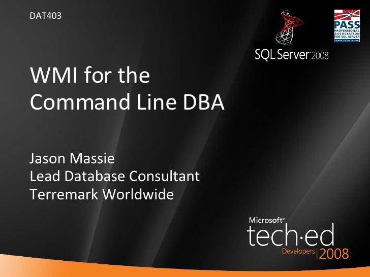 WMI for the  Command Line DBA Jason Massie Lead Database Consultant Terremark Worldwide <ul><li>DAT403 </li></ul>