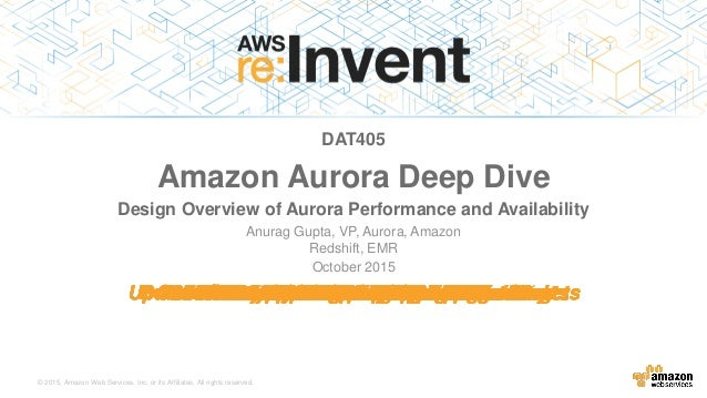 © 2015, Amazon Web Services, Inc. or its Affiliates. All rights reserved. Anurag Gupta, VP, Aurora, Amazon Redshift, EMR O...