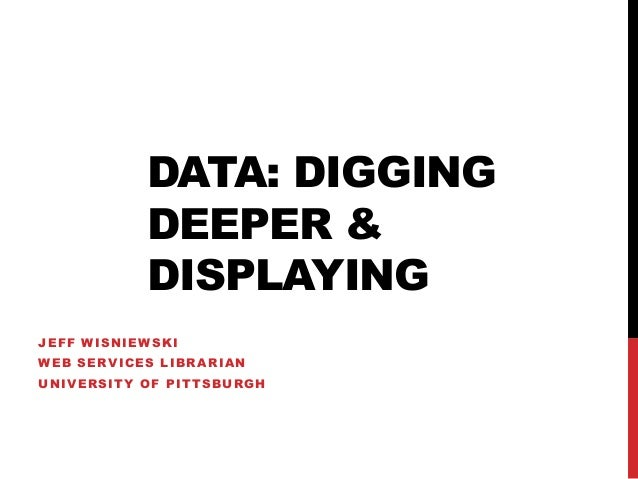 DATA: DIGGING           DEEPER &           DISPLAYINGJEFF WISNIEWSKIWEB SERVICES LIBRARIANUNIVERSITY OF PITTSBURGH