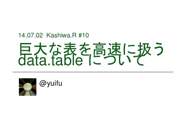14.07.02 Kashiwa.R #10 巨大な表を高速に扱う data.table について @yuifu
