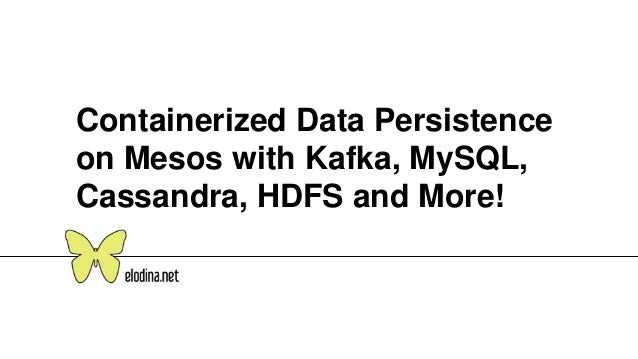 Containerized Data Persistence on Mesos with Kafka, MySQL, Cassandra, HDFS and More!