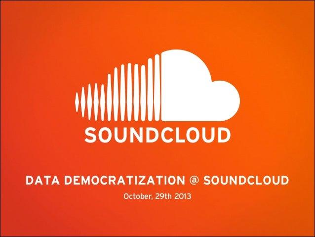 DATA DEMOCRATIZATION @ SOUNDCLOUD October, 29th 2013