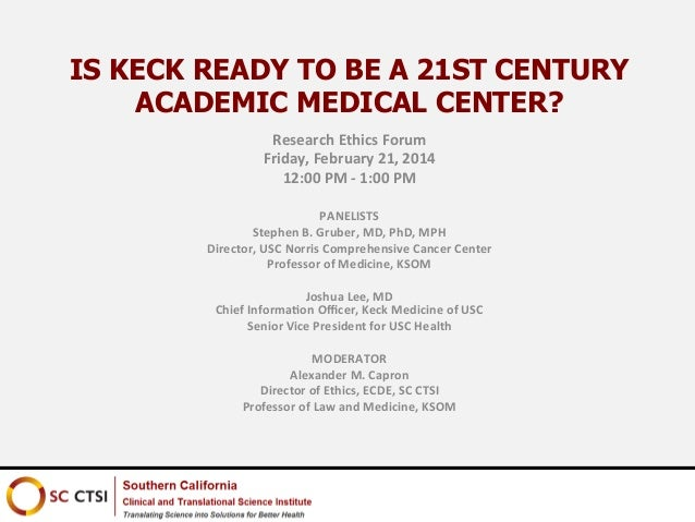 IS KECK READY TO BE A 21ST CENTURY ACADEMIC MEDICAL CENTER? Research	   Ethics	   Forum	    Friday,	   February	   21,	   ...