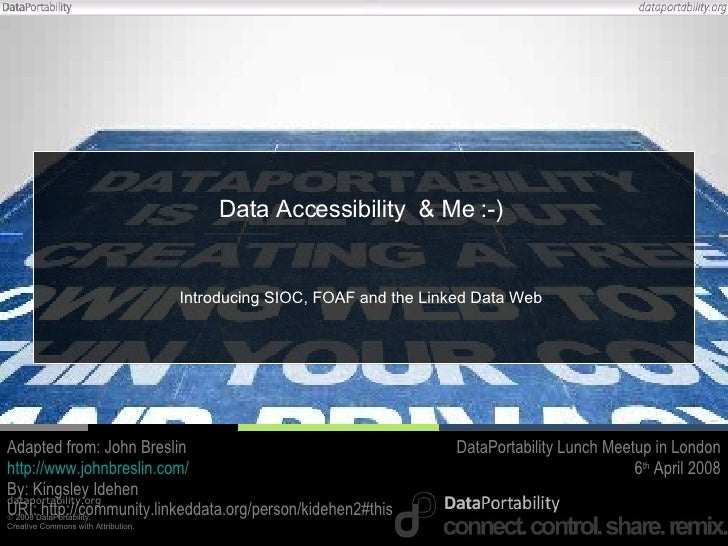 Data Accessibility  & Me :-) Introducing SIOC, FOAF and the Linked Data Web Adapted from: John Breslin http://www.johnbres...