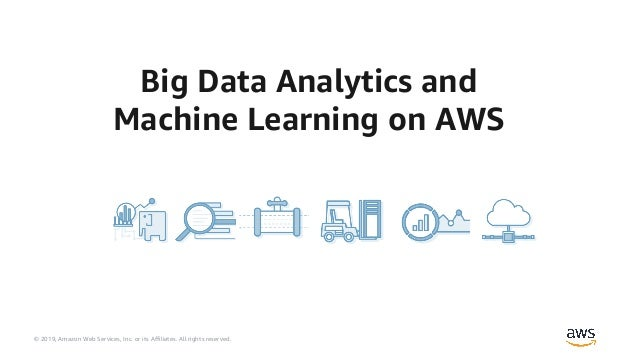 © 2019, Amazon Web Services, Inc. or its Affiliates. All rights reserved. Big Data Analytics and Machine Learning on AWS