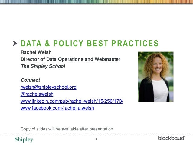1 DATA & POLICY BEST PRACTICES Rachel Welsh Director of Data Operations and Webmaster The Shipley School Connect rwelsh@sh...