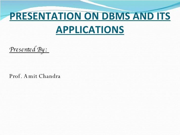 PRESENTATION ON DBMS AND ITS APPLICATIONS <ul><li>Presented By :  </li></ul><ul><li>Prof. Amit Chandra </li></ul>
