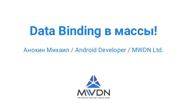 Data Binding в массы! Анохин Михаил / Android Developer / MWDN Ltd.