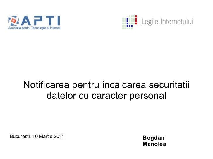 Notificarea pentru incalcarea securitatii datelor cu caracter personal <ul>Bucuresti, 10 Martie 2011 </ul><ul>Bogdan Manol...