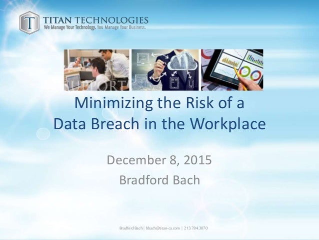 Minimizing the Risk of a Data Breach in the Workplace December 8, 2015 Bradford Bach BradfordBach| bbach@titan-ca.com | 21...