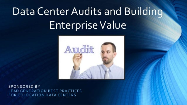 SPONSORED BY LEAD GENERATION BEST PRACTICES FOR COLOCATION DATA CENTERS Data Center Audits and Building EnterpriseValue