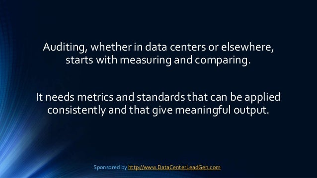 Auditing, whether in data centers or elsewhere, starts with measuring and comparing. It needs metrics and standards that c...