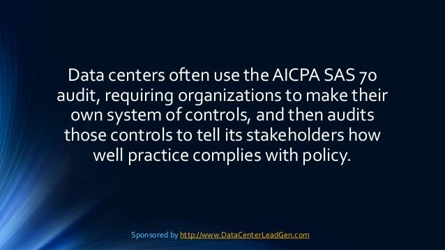 Data centers often use the AICPA SAS 70 audit, requiring organizations to make their own system of controls, and then audi...