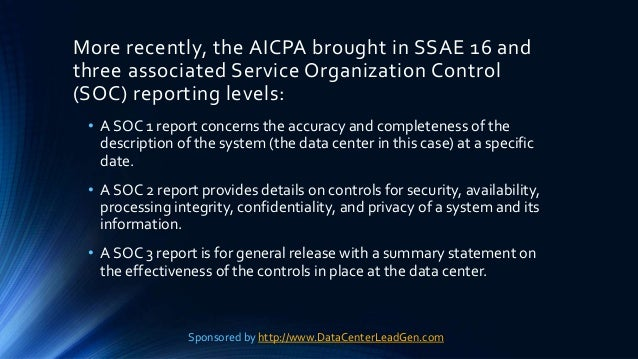 More recently, the AICPA brought in SSAE 16 and three associated Service Organization Control (SOC) reporting levels: • A ...