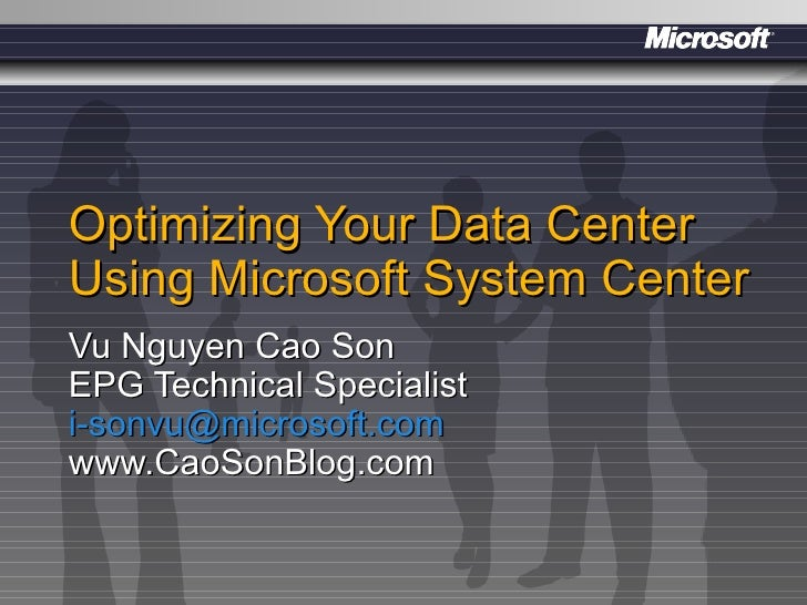 Optimizing Your Data Center Using Microsoft System Center Vu Nguyen Cao Son EPG Technical Specialist [email_address] www.C...