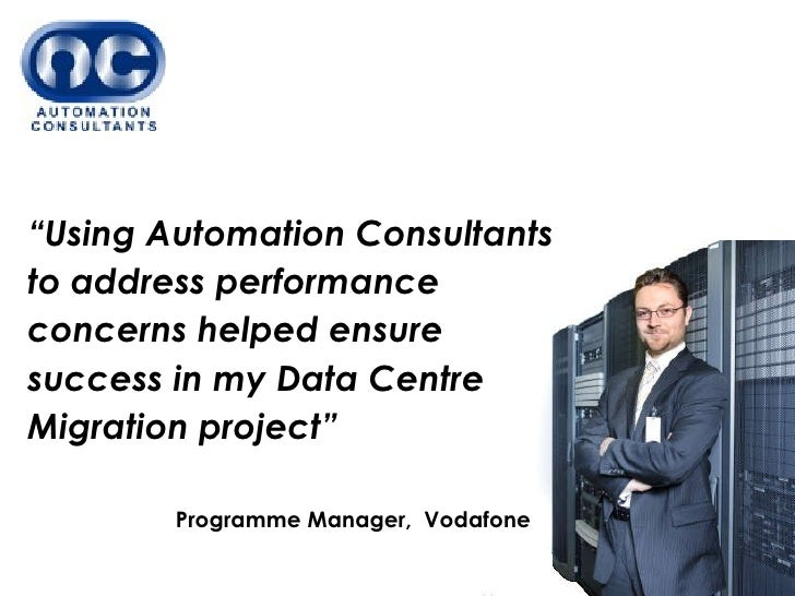 """ Using Automation Consultants to address performance concerns helped ensure success in my Data Centre Migration project"" ..."