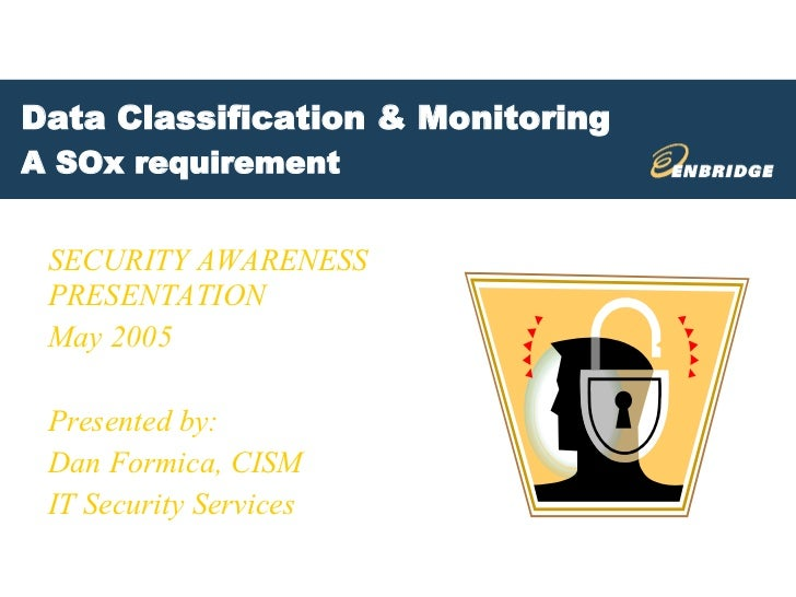 Data Classification & Monitoring A SOx requirement SECURITY AWARENESS PRESENTATION May 2005 Presented by:  Dan Formica, CI...