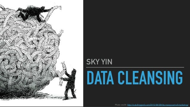 DATA CLEANSING SKY YIN Photo credit: http://outofmygord.com/2015/04/08/the-messy-part-of-marketing/