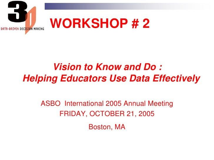WORKSHOP # 2<br />Vision to Know and Do :Helping Educators Use Data Effectively<br />ASBO  International 2005 Annual Meeti...
