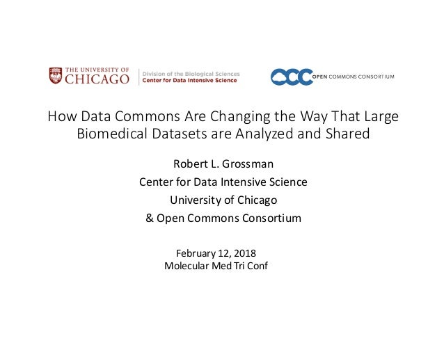 How Data Commons Are Changing the Way That Large Biomedical Datasets are Analyzed and Shared Robert L. Grossman Center for...