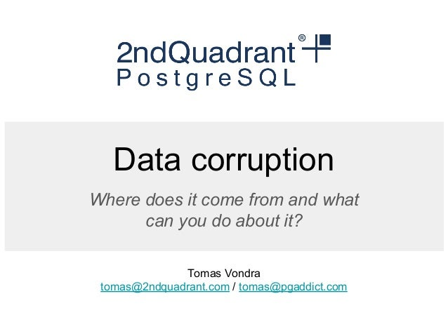 Data corruption Where does it come from and what can you do about it? Tomas Vondra tomas@2ndquadrant.com / tomas@pgaddict....