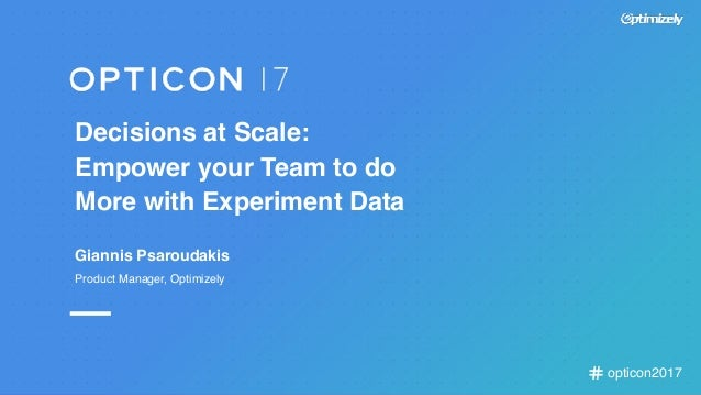 opticon2017 Decisions at Scale: Empower your Team to do More with Experiment Data Giannis Psaroudakis Product Manager, Opt...