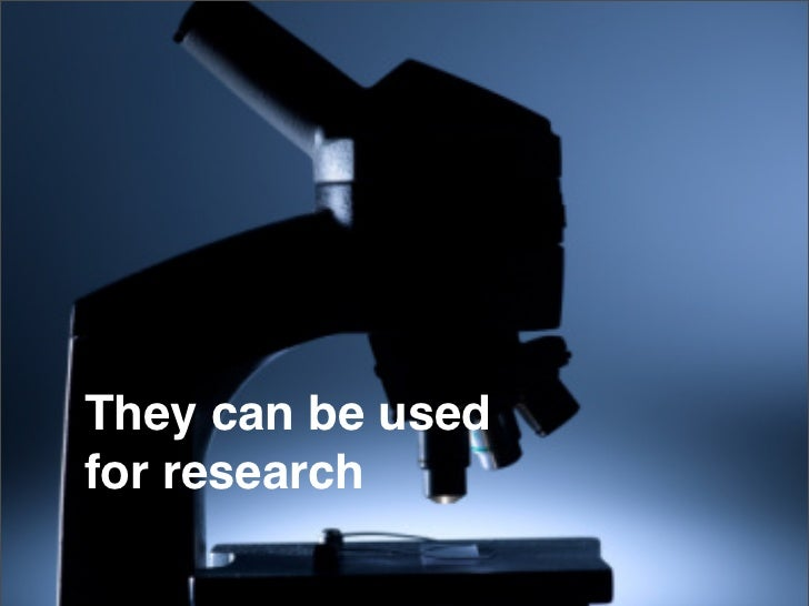 They can be used for research