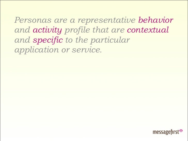 Personas are a representative behavior and activity profile that are contextual and specific to the particular application...