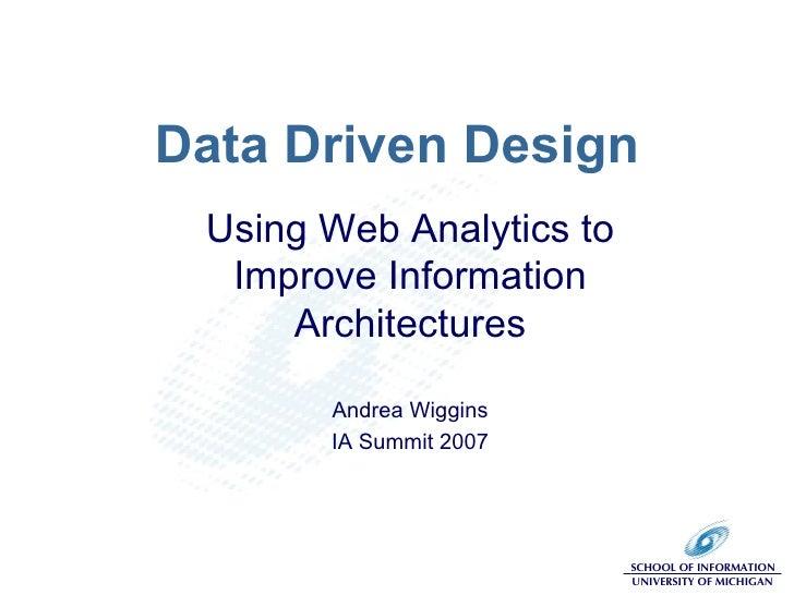 Data Driven Design Using Web Analytics to Improve Information Architectures Andrea Wiggins IA Summit 2007