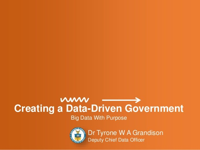Creating a Data-Driven Government Big Data With Purpose Dr Tyrone W A Grandison Deputy Chief Data Officer