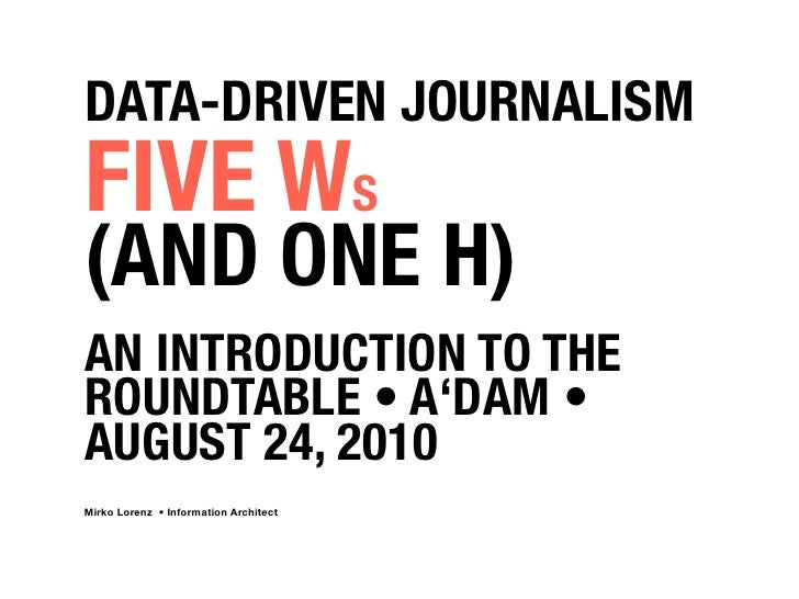 DATA-DRIVEN JOURNALISM FIVE WS (AND ONE H) AN INTRODUCTION TO THE ROUNDTABLE • A'DAM • AUGUST 24, 2010 Mirko Lorenz • Info...