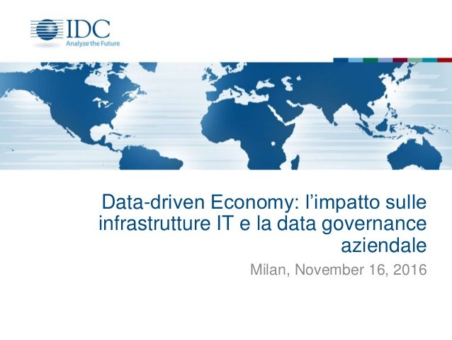 Data-driven Economy: l'impatto sulle infrastrutture IT e la data governance aziendale Milan, November 16, 2016