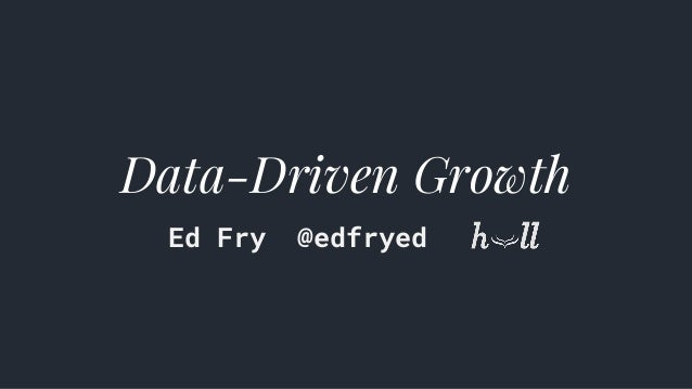 Data-Driven Growth Ed Fry @edfryed