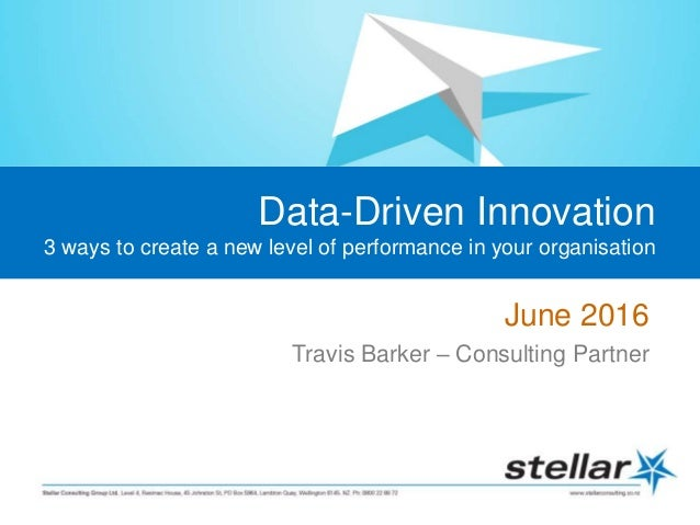 Data-Driven Innovation 3 ways to create a new level of performance in your organisation June 2016 Travis Barker – Consulti...