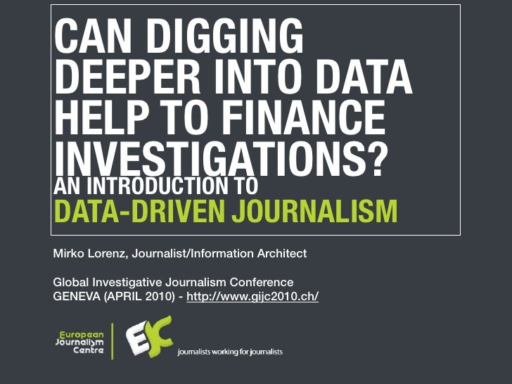 CAN DIGGING DEEPER INTO DATA HELP TO FINANCE INVESTIGATIONS? AN INTRODUCTION TO DATA-DRIVEN JOURNALISM Mirko Lorenz, Journ...
