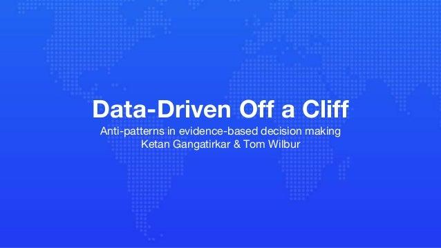 Data-Driven Off a Cliff Anti-patterns in evidence-based decision making Ketan Gangatirkar & Tom Wilbur