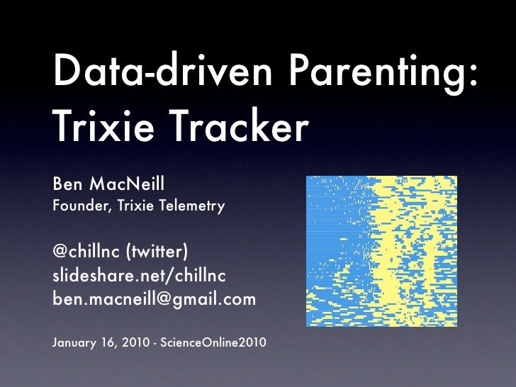 Data-driven Parenting: Trixie Tracker Ben MacNeill Founder, Trixie Telemetry   @chillnc (twitter) slideshare.net/chillnc b...
