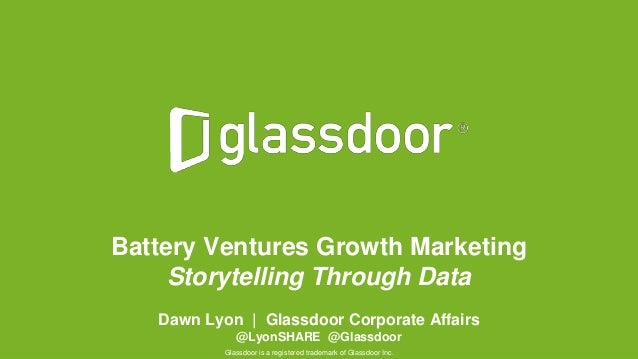 © Glassdoor, Inc. 2016 Battery Ventures Growth Marketing Storytelling Through Data Dawn Lyon | Glassdoor Corporate Affairs...
